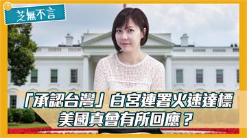 芝無不言/「承認台灣」白宮連署火速達標!美國真會有所回應?